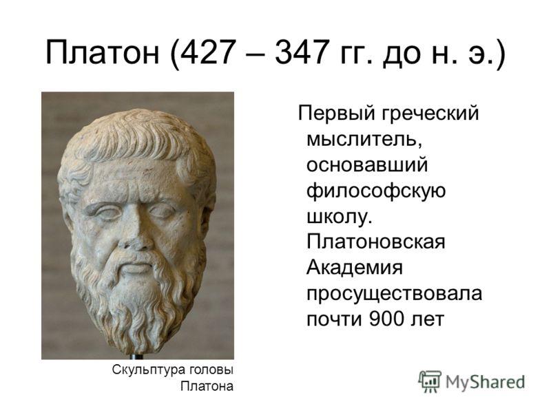 Платон (427 – 347 гг. до н. э.) Первый греческий мыслитель, основавший философскую школу. Платоновская Академия просуществовала почти 900 лет Скульптура головы Платона