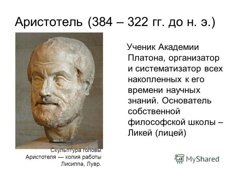 Аристотель (384 – 322 гг. до н. э.) Ученик Академии Платона, организатор и систематизатор всех накопленных к его времени научных знаний. Основатель собственной философской школы – Ликей (лицей) Скульптура головы Аристотеля копия работы Лисиппа, Лувр.