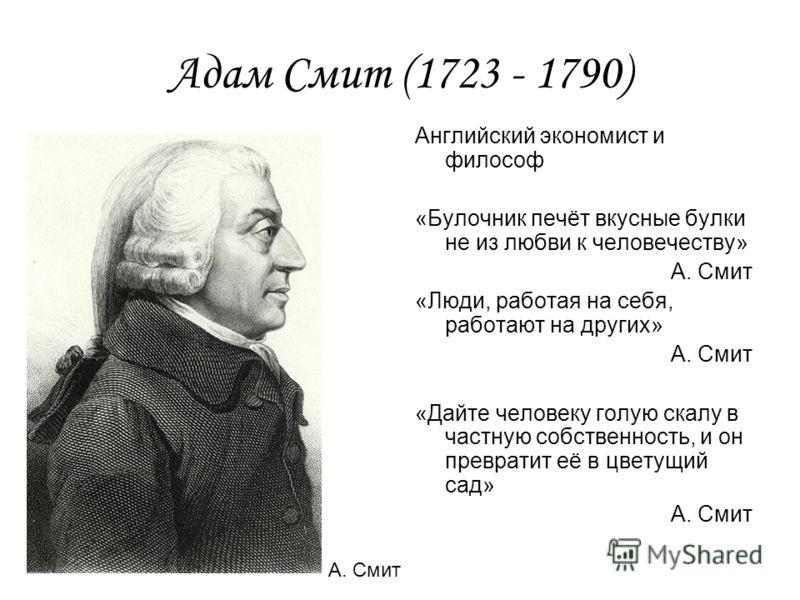 Адам Смит (1723 - 1790) Английский экономист и философ «Булочник печёт вкусные булки не из любви к человечеству» А. Смит «Люди, работая на себя, работают на других» А. Смит «Дайте человеку голую скалу в частную собственность, и он превратит её в цвет