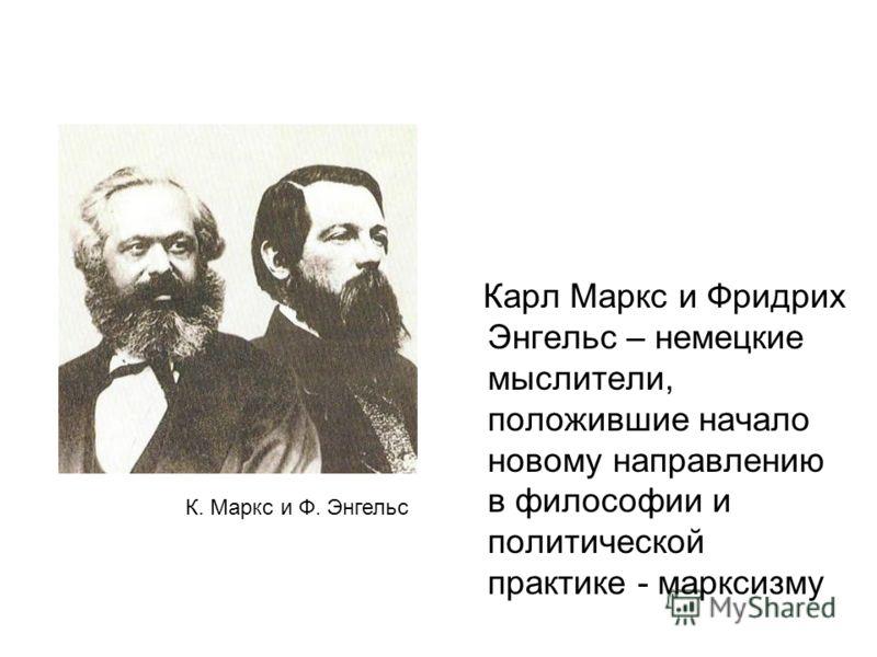 Карл Маркс и Фридрих Энгельс – немецкие мыслители, положившие начало новому направлению в философии и политической практике - марксизму К. Маркс и Ф. Энгельс