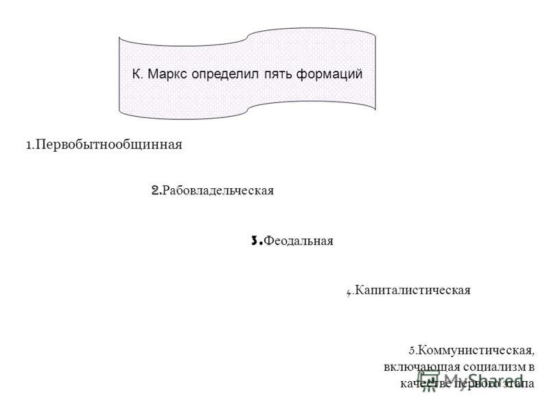 К. Маркс определил пять формаций 1.Первобытнообщинная 2. Рабовладельческая 3. Феодальная 4. Капиталистическая 5. Коммунистическая, включающая социализм в качестве первого этапа