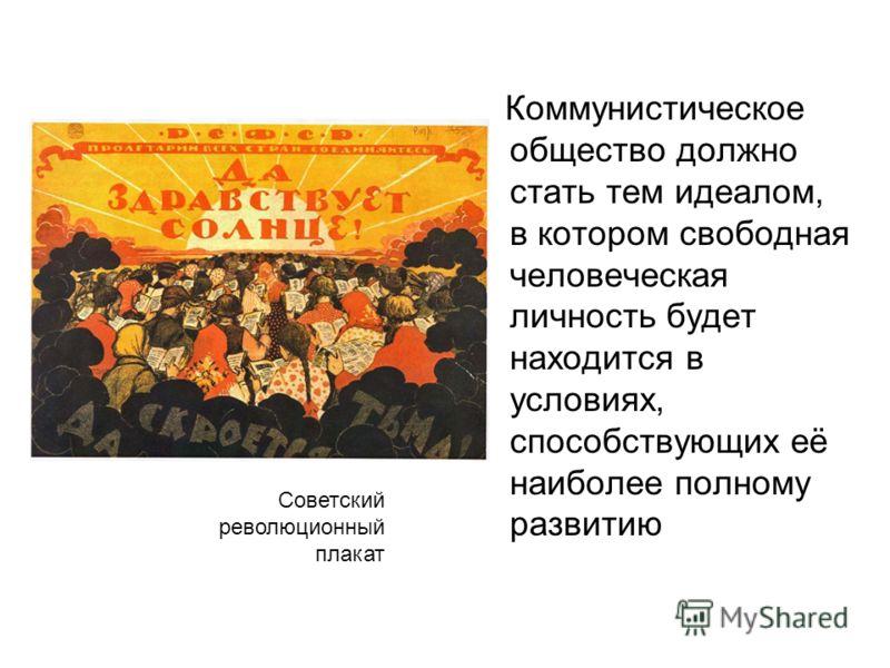 Коммунистическое общество должно стать тем идеалом, в котором свободная человеческая личность будет находится в условиях, способствующих её наиболее полному развитию Советский революционный плакат