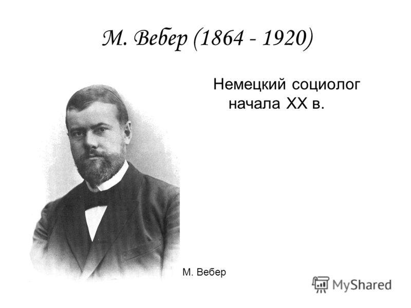 М. Вебер (1864 - 1920) Немецкий социолог начала ХХ в. М. Вебер