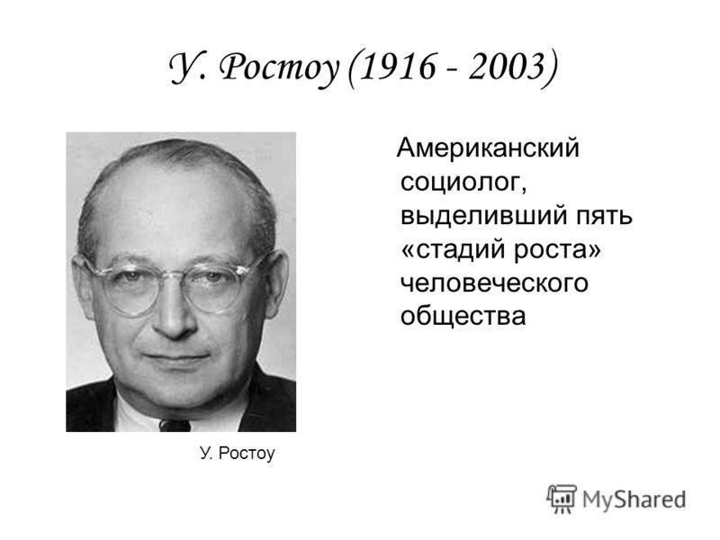 У. Ростоу (1916 - 2003) Американский социолог, выделивший пять «стадий роста» человеческого общества У. Ростоу