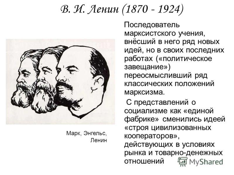 В. И. Ленин (1870 - 1924) Последователь марксистского учения, внёсший в него ряд новых идей, но в своих последних работах («политическое завещание») переосмысливший ряд классических положений марксизма. С представлений о социализме как «единой фабрик
