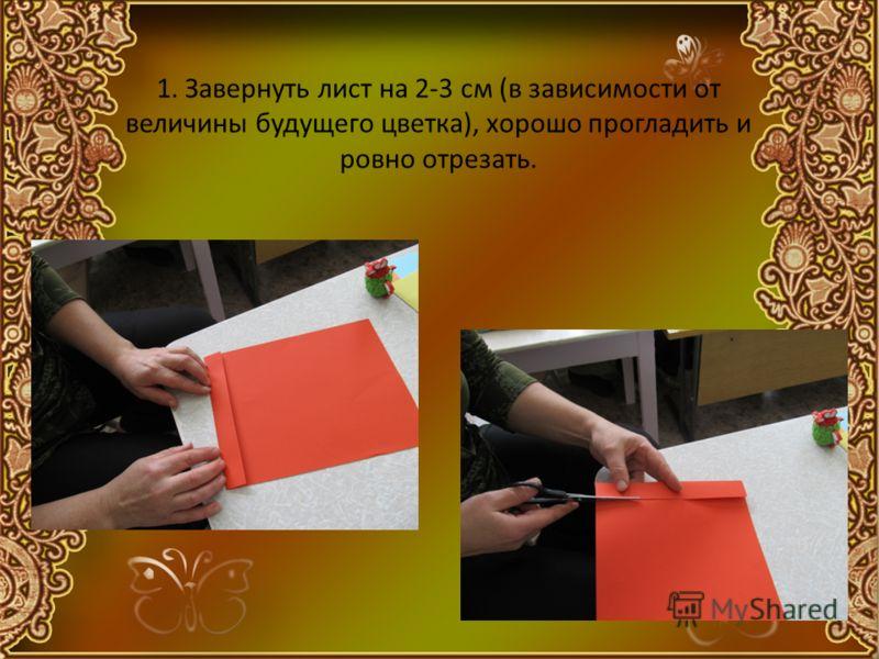 1. Завернуть лист на 2-3 см (в зависимости от величины будущего цветка), хорошо прогладить и ровно отрезать.