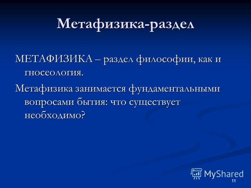 11 Метафизика-раздел МЕТАФИЗИКА – раздел философии, как и гносеология. Метафизика занимается фундаментальными вопросами бытия: что существует необходимо?