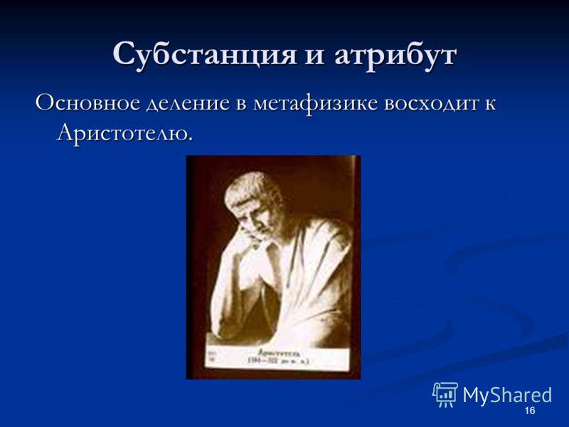 16 Субстанция и атрибут Основное деление в метафизике восходит к Аристотелю.
