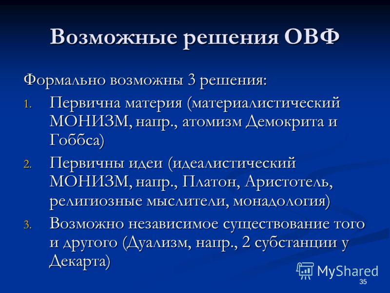 35 Возможные решения ОВФ Формально возможны 3 решения: 1. Первична материя (материалистический МОНИЗМ, напр., атомизм Демокрита и Гоббса) 2. Первичны идеи (идеалистический МОНИЗМ, напр., Платон, Аристотель, религиозные мыслители, монадология) 3. Возм