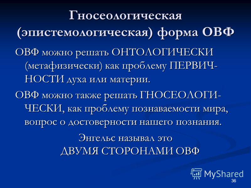 36 Гносеологическая (эпистемологическая) форма ОВФ ОВФ можно решать ОНТОЛОГИЧЕСКИ (метафизически) как проблему ПЕРВИЧ- НОСТИ духа или материи. ОВФ можно также решать ГНОСЕОЛОГИ- ЧЕСКИ, как проблему познаваемости мира, вопрос о достоверности нашего по