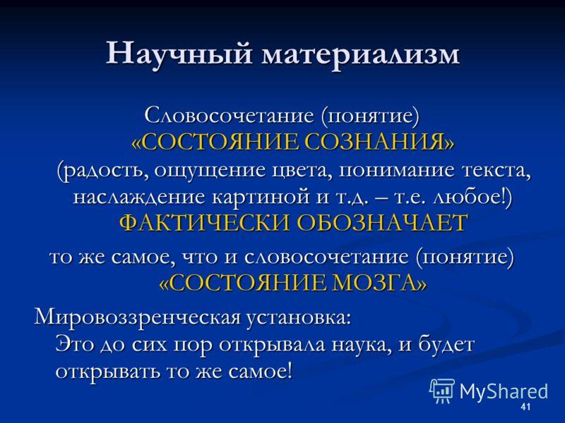 41 Научный материализм Словосочетание (понятие) «СОСТОЯНИЕ СОЗНАНИЯ» (радость, ощущение цвета, понимание текста, наслаждение картиной и т.д. – т.е. любое!) ФАКТИЧЕСКИ ОБОЗНАЧАЕТ то же самое, что и словосочетание (понятие) «СОСТОЯНИЕ МОЗГА» Мировоззре