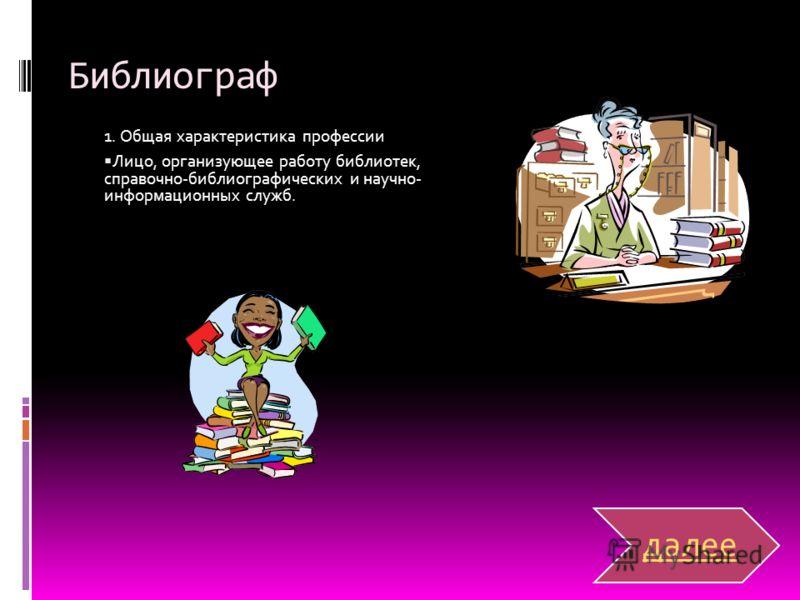 Библиограф 1. Общая характеристика профессии Лицо, организующее работу библиотек, справочно-библиографических и научно- информационных служб. далее