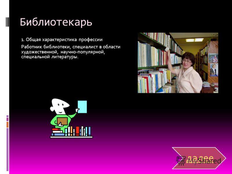 Библиотекарь 1. Общая характеристика профессии Работник библиотеки, специалист в области художественной, научно-популярной, специальной литературы. далее