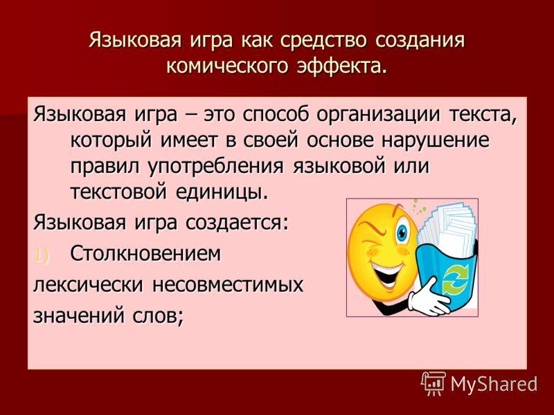 Языковая игра как средство создания комического эффекта. Языковая игра – это способ организации текста, который имеет в своей основе нарушение правил употребления языковой или текстовой единицы. Языковая игра создается: 1) Столкновением лексически не