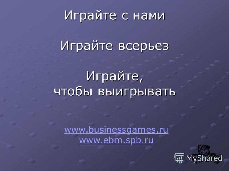 Играйте с нами Играйте всерьез Играйте, чтобы выигрывать www.businessgames.ru www.ebm.spb.ru
