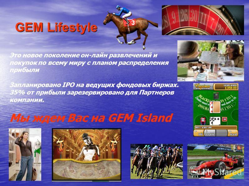 GEM Lifestyle Это новое поколение он-лайн развлечений и покупок по всему миру с планом распределения прибыли Запланировано IPO на ведущих фондовых биржах. 35% от прибыли зарезервировано для Партнеров компании. Мы ждем Вас на GEM Island
