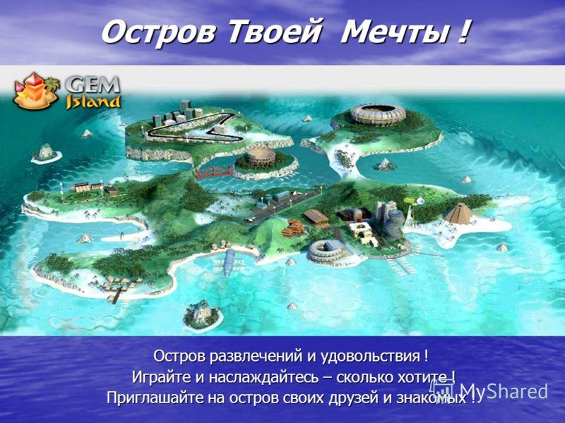 Остров Твоей Мечты ! Остров развлечений и удовольствия ! Играйте и наслаждайтесь – сколько хотите ! Играйте и наслаждайтесь – сколько хотите ! Приглашайте на остров своих друзей и знакомых !