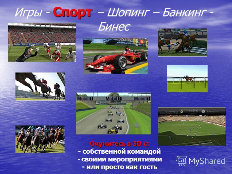 Спорт Игры - Спорт – Шопинг – Банкинг - Бинес Окунитесь в 3D с: - собственной командой - своими мероприятиями - или просто как гость