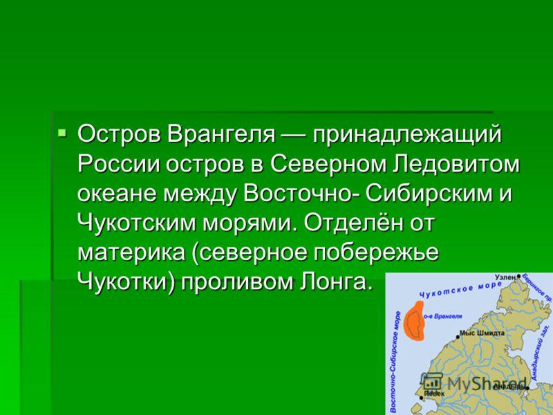 Остров Врангеля принадлежащий России остров в Северном Ледовитом океане между Восточно- Сибирским и Чукотским морями. Отделён от материка (северное побережье Чукотки) проливом Лонга. Остров Врангеля принадлежащий России остров в Северном Ледовитом ок