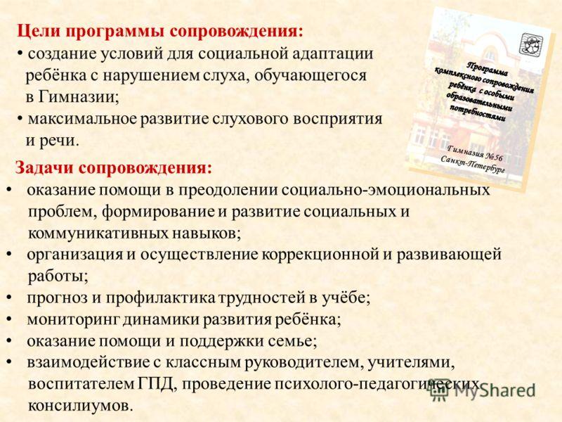 Гимназия 56 Санкт-Петербург Цели программы сопровождения: создание условий для социальной адаптации ребёнка с нарушением слуха, обучающегося в Гимназии; максимальное развитие слухового восприятия и речи. Задачи сопровождения: оказание помощи в преодо