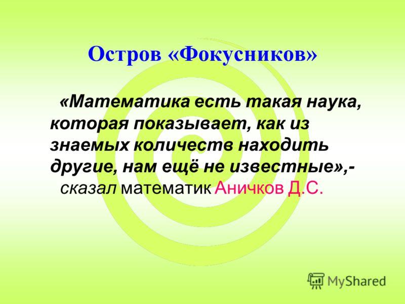 Остров «Фокусников» «Математика есть такая наука, которая показывает, как из знаемых количеств находить другие, нам ещё не известные»,- сказал математик Аничков Д.С.