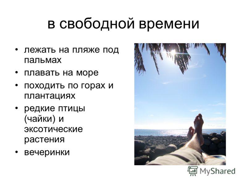 в свободной времени лежать на пляже под пальмах плавать на море походить по горах и плантациях редкие птицы (чайки) и эксотические растения вечеринки