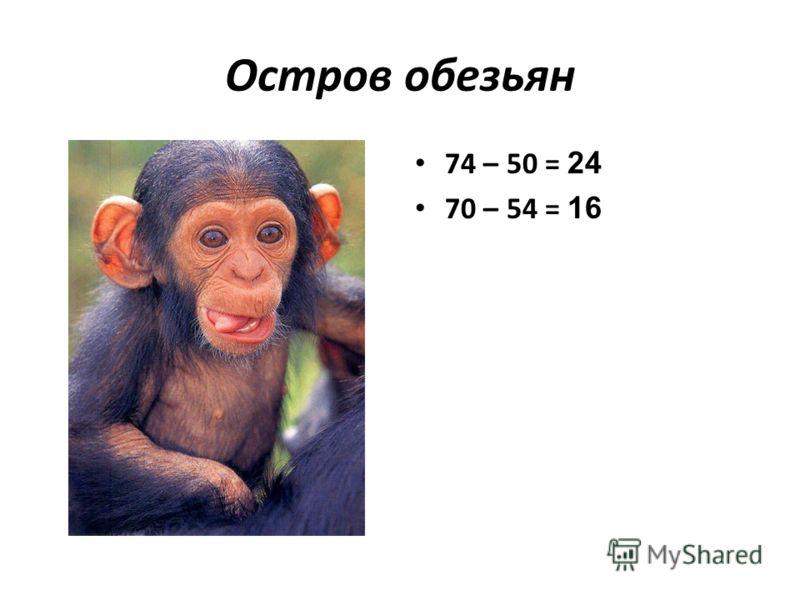Остров обезьян 74 – 50 = 24 70 – 54 = 16