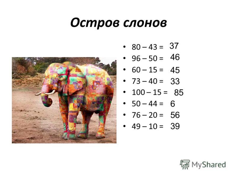 Остров слонов 80 – 43 = 96 – 50 = 60 – 15 = 73 – 40 = 100 – 15 = 50 – 44 = 76 – 20 = 49 – 10 = 37 46 45 33 85 6 56 39
