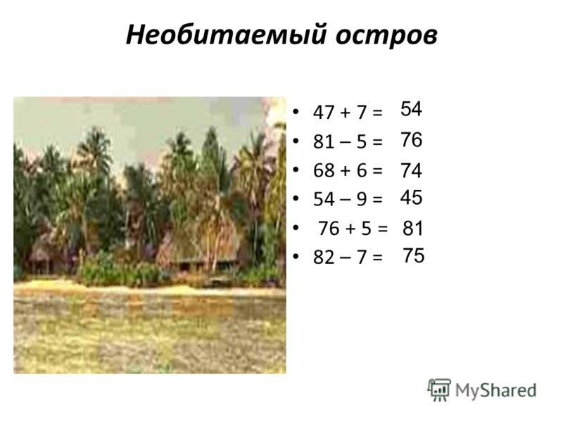 Необитаемый остров 47 + 7 = 81 – 5 = 68 + 6 = 54 – 9 = 76 + 5 = 82 – 7 = 54 76 74 45 81 75