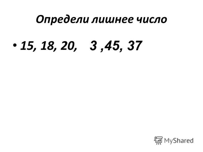 Определи лишнее число 15, 18, 20, 3,45, 37