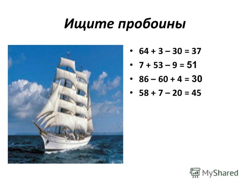 Ищите пробоины 64 + 3 – 30 = 37 7 + 53 – 9 = 51 86 – 60 + 4 = 30 58 + 7 – 20 = 45