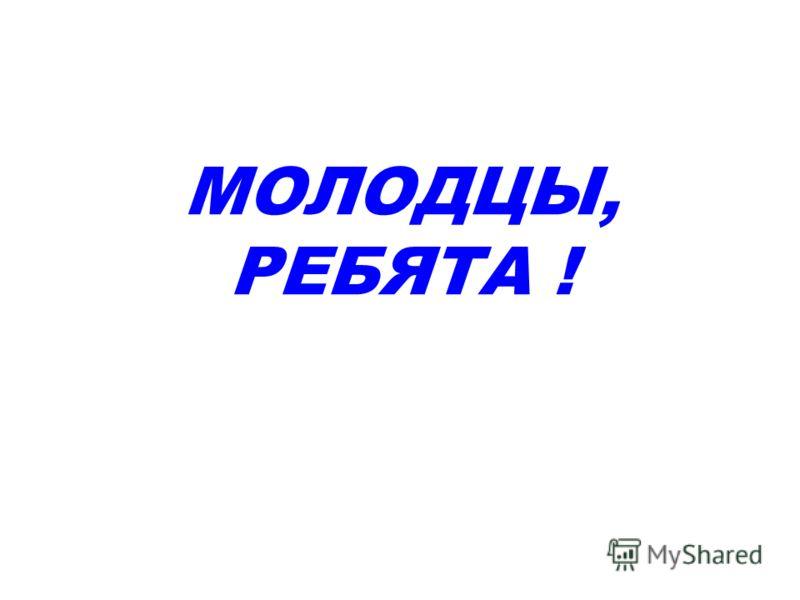 МОЛОДЦЫ, РЕБЯТА !
