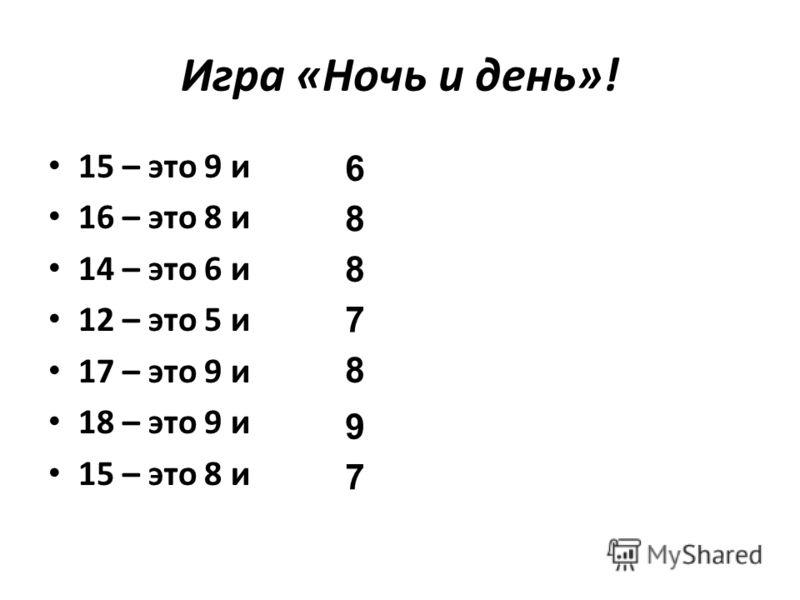 Игра «Ночь и день»! 15 – это 9 и 16 – это 8 и 14 – это 6 и 12 – это 5 и 17 – это 9 и 18 – это 9 и 15 – это 8 и 6 8 8 7 8 9 7