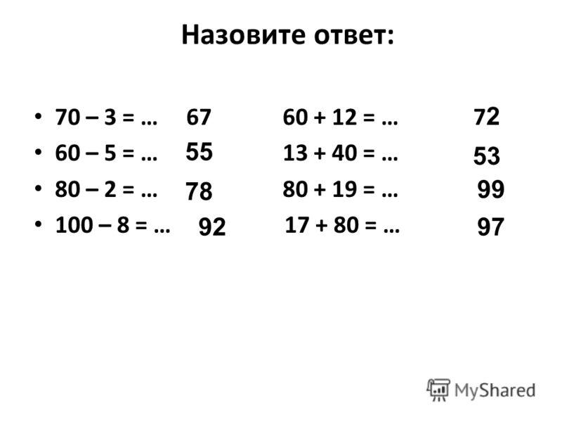 Назовите ответ: 70 – 3 = … 60 + 12 = … 60 – 5 = … 13 + 40 = … 80 – 2 = … 80 + 19 = … 100 – 8 = … 17 + 80 = … 67 55 78 92 7272 53 99 97