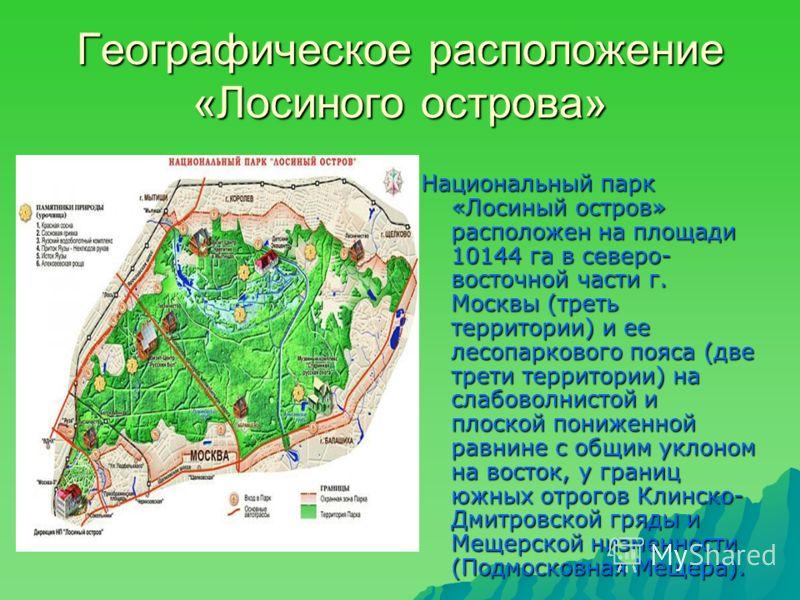 Географическое расположение «Лосиного острова» Национальный парк «Лосиный остров» расположен на площади 10144 га в северо- восточной части г. Москвы (треть территории) и ее лесопаркового пояса (две трети территории) на слабоволнистой и плоской пониже