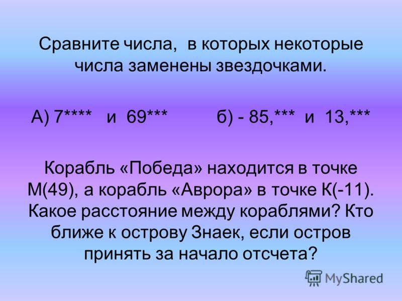 Сравните числа, в которых некоторые числа заменены звездочками. А) 7**** и 69*** б) - 85,*** и 13,*** Корабль «Победа» находится в точке М(49), а корабль «Аврора» в точке К(-11). Какое расстояние между кораблями? Кто ближе к острову Знаек, если остро