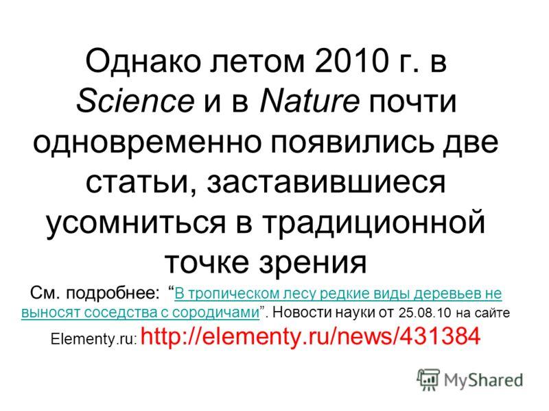 Однако летом 2010 г. в Science и в Nature почти одновременно появились две статьи, заставившиеся усомниться в традиционной точке зрения См. подробнее: В тропическом лесу редкие виды деревьев не выносят соседства с сородичами. Новости науки от 25.08.1