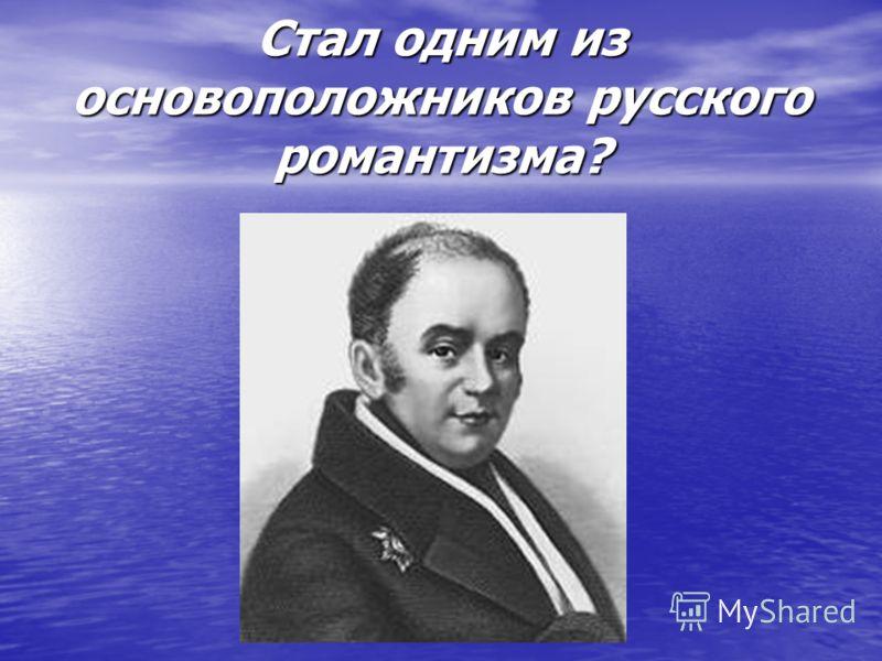Стал одним из основоположников русского романтизма?