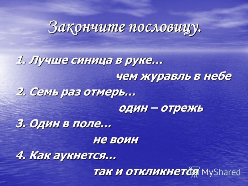 Закончите пословицу. 1. Лучше синица в руке… чем журавль в небе чем журавль в небе 2. Семь раз отмерь… один – отрежь один – отрежь 3. Один в поле… не воин не воин 4. Как аукнется… так и откликнется так и откликнется