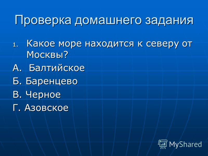 Проверка домашнего задания 1. Какое море находится к северу от Москвы? А. Балтийское Б. Баренцево В. Черное Г. Азовское