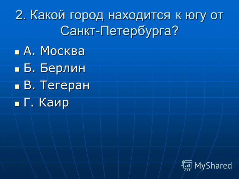 2. Какой город находится к югу от Санкт-Петербурга? А. Москва А. Москва Б. Берлин Б. Берлин В. Тегеран В. Тегеран Г. Каир Г. Каир