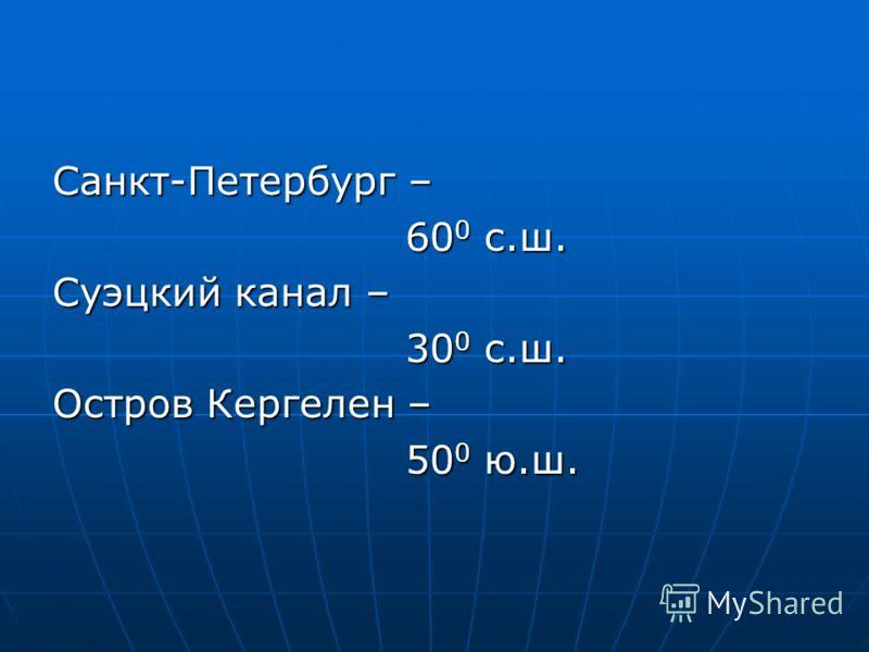 Санкт-Петербург – 60 0 с.ш. 60 0 с.ш. Суэцкий канал – 30 0 с.ш. 30 0 с.ш. Остров Кергелен – 50 0 ю.ш. 50 0 ю.ш.