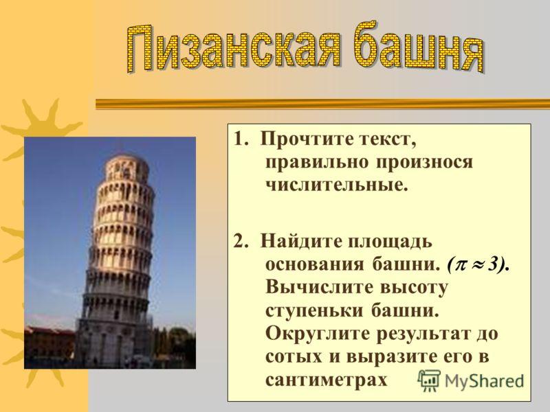 1. Прочтите текст, правильно произнося числительные. 2. Найдите площадь основания башни. ( 3). Вычислите высоту ступеньки башни. Округлите результат до сотых и выразите его в сантиметрах