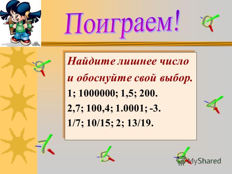 Найдите лишнее число и обоснуйте свой выбор. 1; 1000000; 1,5; 200. 2,7; 100,4; 1.0001; -3. 1/7; 10/15; 2; 13/19. Найдите лишнее число и обоснуйте свой выбор. 1; 1000000; 1,5; 200. 2,7; 100,4; 1.0001; -3. 1/7; 10/15; 2; 13/19.