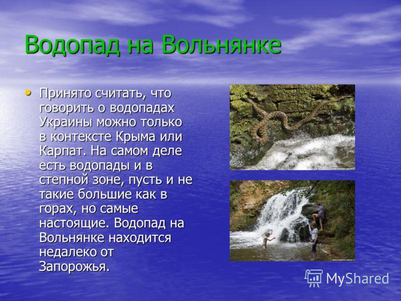 Водопад на Вольнянке Принято считать, что говорить о водопадах Украины можно только в контексте Крыма или Карпат. На самом деле есть водопады и в степной зоне, пусть и не такие большие как в горах, но самые настоящие. Водопад на Вольнянке находится н