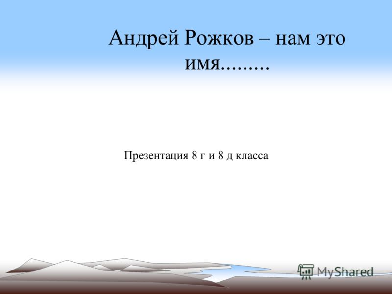 Андрей Рожков – нам это имя......... Презентация 8 г и 8 д класса