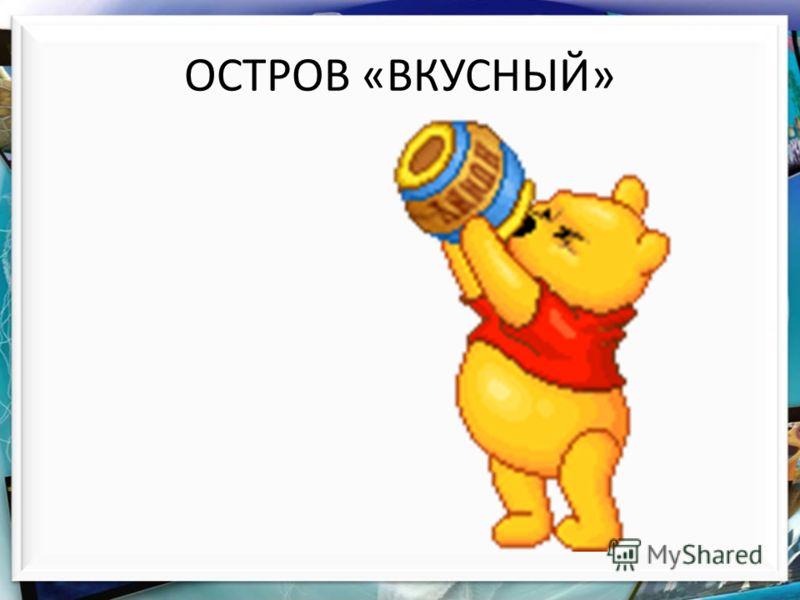 ОСТРОВ «ВКУСНЫЙ»