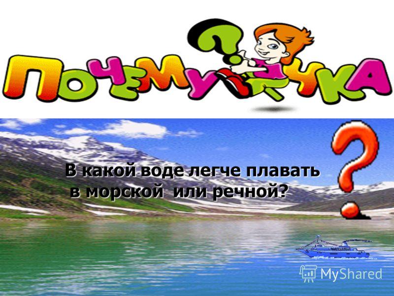 В какой воде легче плавать в морской или речной? в морской или речной?