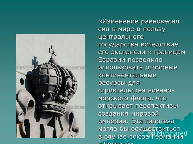 «Изменение равновесия сил в мире в пользу центрального государства вследствие его экспансии к границам Евразии позволило использовать огромные континентальные ресурсы для строительства военно- морского флота, что открывает перспективы создания мирово