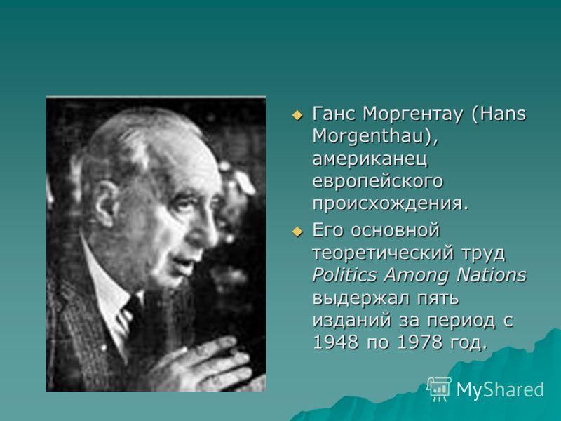 Ганс Моргентау (Hans Morgenthau), американец европейского происхождения. Ганс Моргентау (Hans Morgenthau), американец европейского происхождения. Его основной теоретический труд Politics Among Nations выдержал пять изданий за период с 1948 по 1978 го